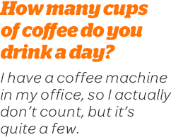 How many cups of coffee do you drink a day? I have a coffee machine in my office, so I actually don't count, but it's quite a few.