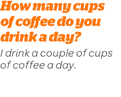 How many cups of coffee do you drink a day? I drink a couple of cups of coffee a day.
