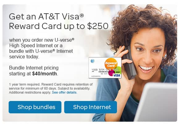 Get an AT&T Visa Reward Card up to $250 when you order new U-verse High Speed Internet or a bundle with U-verse Internet service today. Bundle Internet pricing starting at $40/month. One-year term required. Reward Card requires retention of service for minimum of 60 days. Subject to availability. Additional restrictions apply.