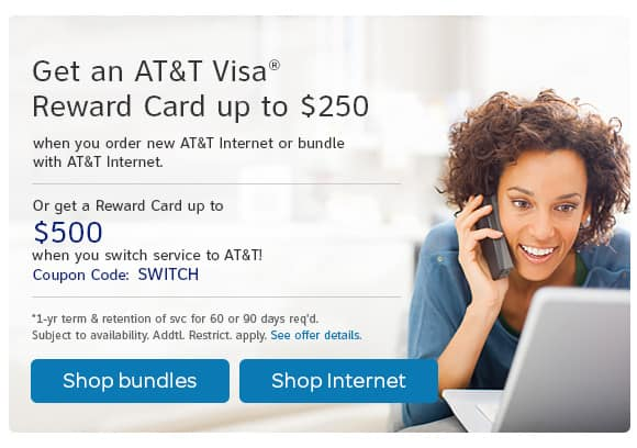 Get an A T and T Visa Reward Card up to $250 when you order new AT&T Internet or bundle with AT&T Internet service today or get up to $500 when you switch service to A T and T.