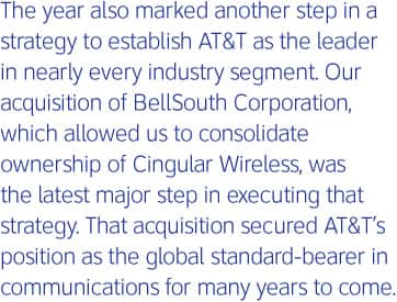 The year also marked another step in a strategy to establish AT&T as the leader in nearly every industry segment. Our acquisition of BellSouth Corporation, which allowed us to consolidate ownership of Cingular Wireless, was the latest major step in executing that strategy. That acquisition secured AT&T's position as the global standard bearer in communications for many years to come.