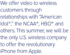 We offer video to wireless customers through relationships with American Idol®, the NCAA®, HBO® and others. This summer, we will be the only U.S. wireless company to offer the revolutionary iPhone from Apple.
