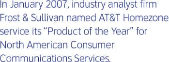 In January 2007, industry analyst firm Frost & Sullivan named AT&T Homezone service its 'Product of the Year' for North American Consumer Communications Services.
