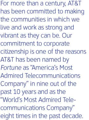 "For more than a century, AT&T has been comitted to making the communities in which we live and work as strong and vibrant as they can be. Our committment to corporate citizenship is one of the reasons AT&T has been named by Fortune as ""America's Most Admired Telecommunications Company"" in nine out of the past 10 years and as the ""World's Most Admired Telecommunications Company"" eight times in the past decade."