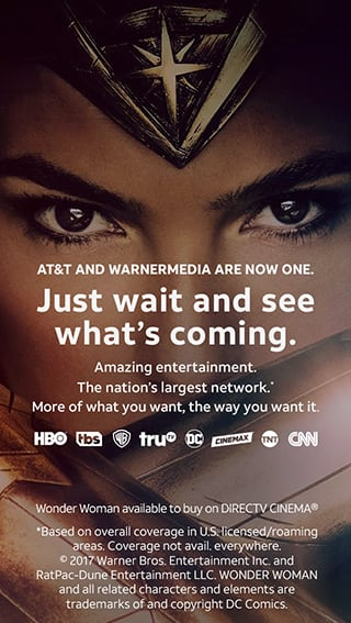 AT&T AND WARNERMEDIA ARE NOW ONE. Just wait and see what's coming. Amazing entertainment. The nation's largest network.* More of what you want, the way you want it.Wonder Woman available to buy on DIRECTV CINEMA® *Based on overall coverage in U.S. licensed/roaming areas. Coverage not avail. everywhere.© 2017 Warner Bros. Entertainment Inc. and RatPac-Dune Entertainment LLC. WONDER WOMAN and all related characters and elements are trademarks of and copyright DC Comics.