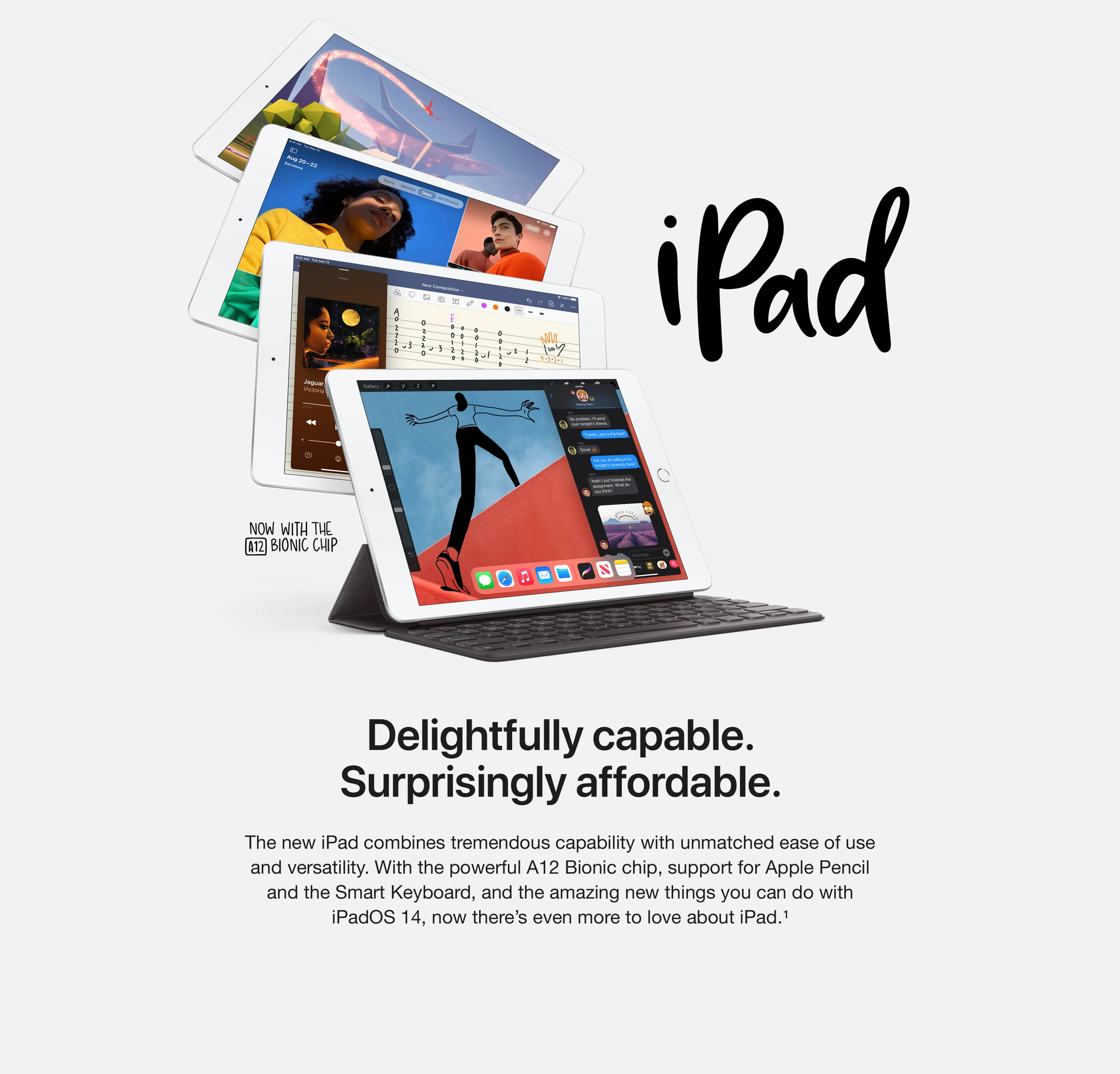 iPad. Delightfully capable. Surprisingly affordable. The new iPad combines tremendous capability with unmatched ease of use and versatility. With the powerful A12 Bionic chip, support for Apple Pencil and the Smart Keyboard, and the amazing new things you can do with iPadOS 14, now there's even more to love about iPad.(1)