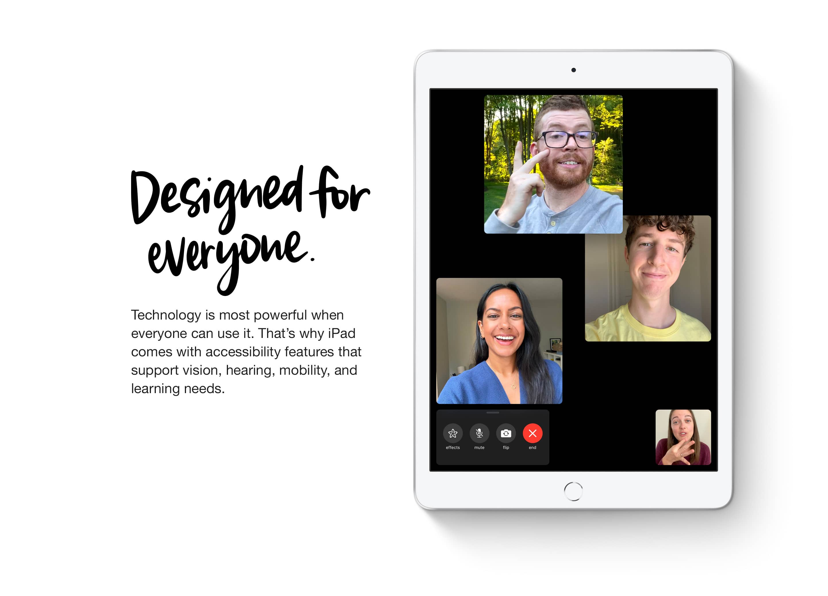Designed for everyone. Technology is most powerful when everyone can use it. That's why iPad comes with accessibility features that support vision, hearing, mobility and learning needs.