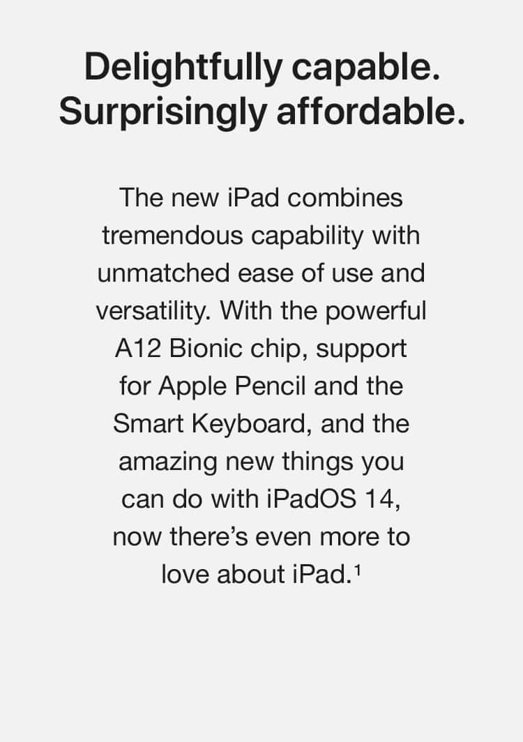Delightfully capable. Surprisingly affordable. The new iPad combines tremendous capability with unmatched ease of use and versatility. With the powerful A12 Bionic chip, support for Apple Pencil and the Smart Keyboard, and the amazing new things you can do with iPadOS 14, now there's even more to love about iPad.(1)
