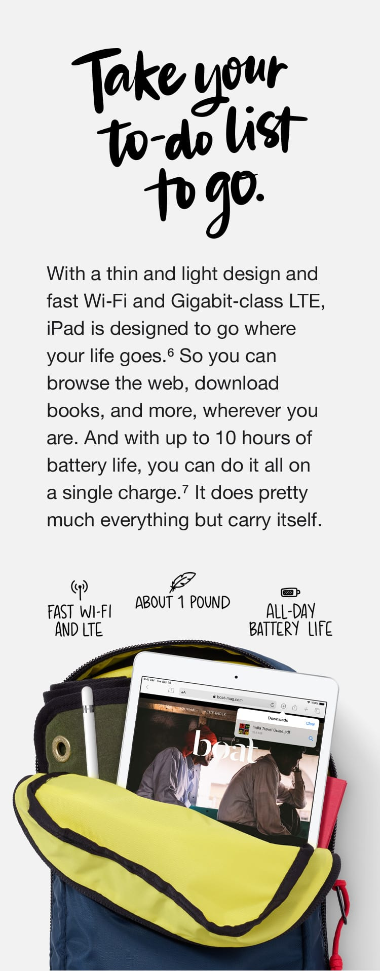 Take your to-do list to go. With a thin and light design and fast Wi-Fi and Gigabit-class LTE, iPad is designed to go where your life goes.(6) So you can browse the web, download books, and more, wherever you are. And with up to 10 hours of battery life, you can do it all on a single charge.(7) It does pretty much everything but carry itself.