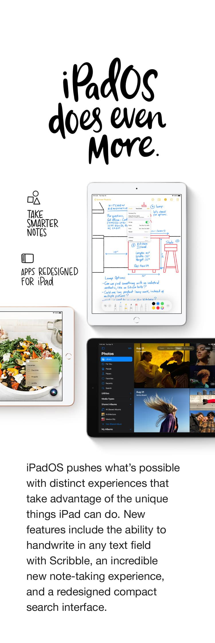 iPadOS does even more. iPadOS pushes what's possible with distinct experiences that take advantage of the unique things iPad can do.  New features include the ability to handwrite in any text field with Scribble, an incredible new note-taking experience, and a redesigned compact search interface. Apps for everything. There are over a million apps on the App Store specifically designed for the large display and power of iPad. Make a beat, get a workout in, read the news, or join a battle royale with friends. Whatever you're interested in, you'll find an app for it.