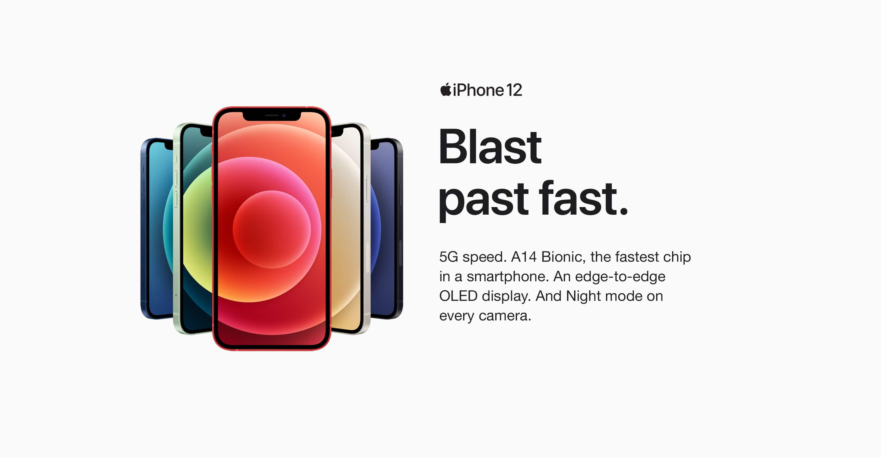 iPhone 12. Blast past fast. 5G speed. A14 Bionic, the fastest chip in a smartphone. An edge-to-edge OLED display. And Night mode on every camera.