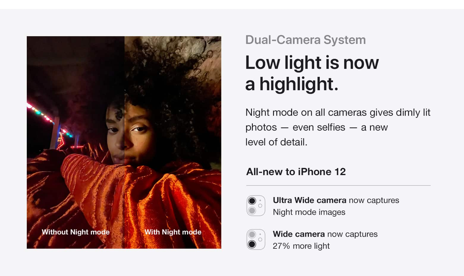 Dual-Camera System. Low light is now a highlight. Night mode on all cameras gives dimly lit photos - even selfies - a new level of detail. All-new to iPhone 12: Ultra Wire camera now captures Night mode images; Wide camera now captures 27% more light.