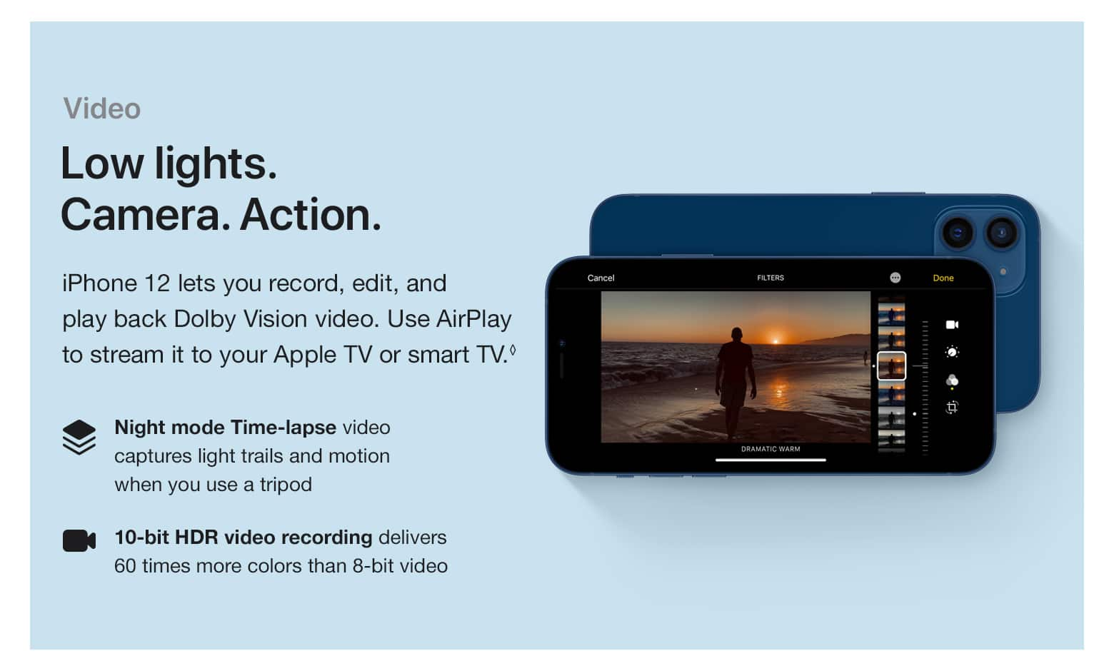 Video. Low lights. Camera. Action. iPhone 12 lets you record, edit, and play back Dolby Vision video. Use AirPlay to stream it to your Apple TV or smart TV.(♢) Night mode Time-lapse video captures light trails and motion when you use a tripod. 10-bit HDR video recording delivers 60 times more colors than 8	-bit video.