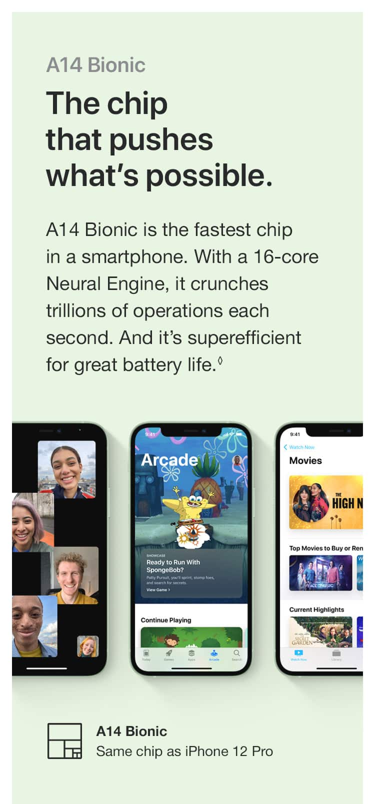 A14 Bionic. The chip that pushes what's possible. A14 Bionic is the fastest chip in a smartphone. With a 16-core Neural Engine, it crunches trillions of operations each second. And it's superefficient for great battery life.(♢) A14 Bionic - Same chip as iPhone 12 Pro
