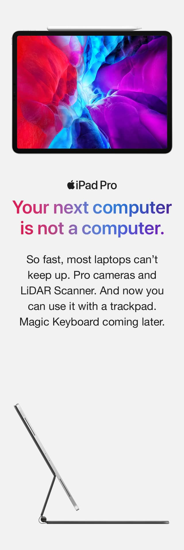 iPad Pro. Your next computer is not a computer. So fast, most laptops can't keep up. Pro cameras and a LiDAR Scanner. And now you can use it with a trackpad. Magic Keyboard coming later.