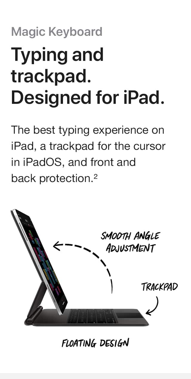 Magic Keyboard. Typing and trackpad. Designed for iPad. The best typing experience on iPad, a trackpad for the cursor in iPadOS, and front and back protection.(2) SMOOTH ANGLE ADJUSTMENT, TRACKPAD, FLOATING DESIGN.
