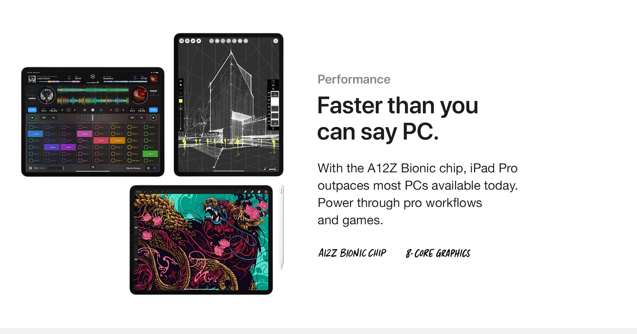 Performance. Faster than you can say PC. With the A12Z Bionic chip, iPad Pro outpaces most PCs available today. Power through pro workflows and games. A12Z BIONIC CHIP, 8-CORE GRAPHICS.