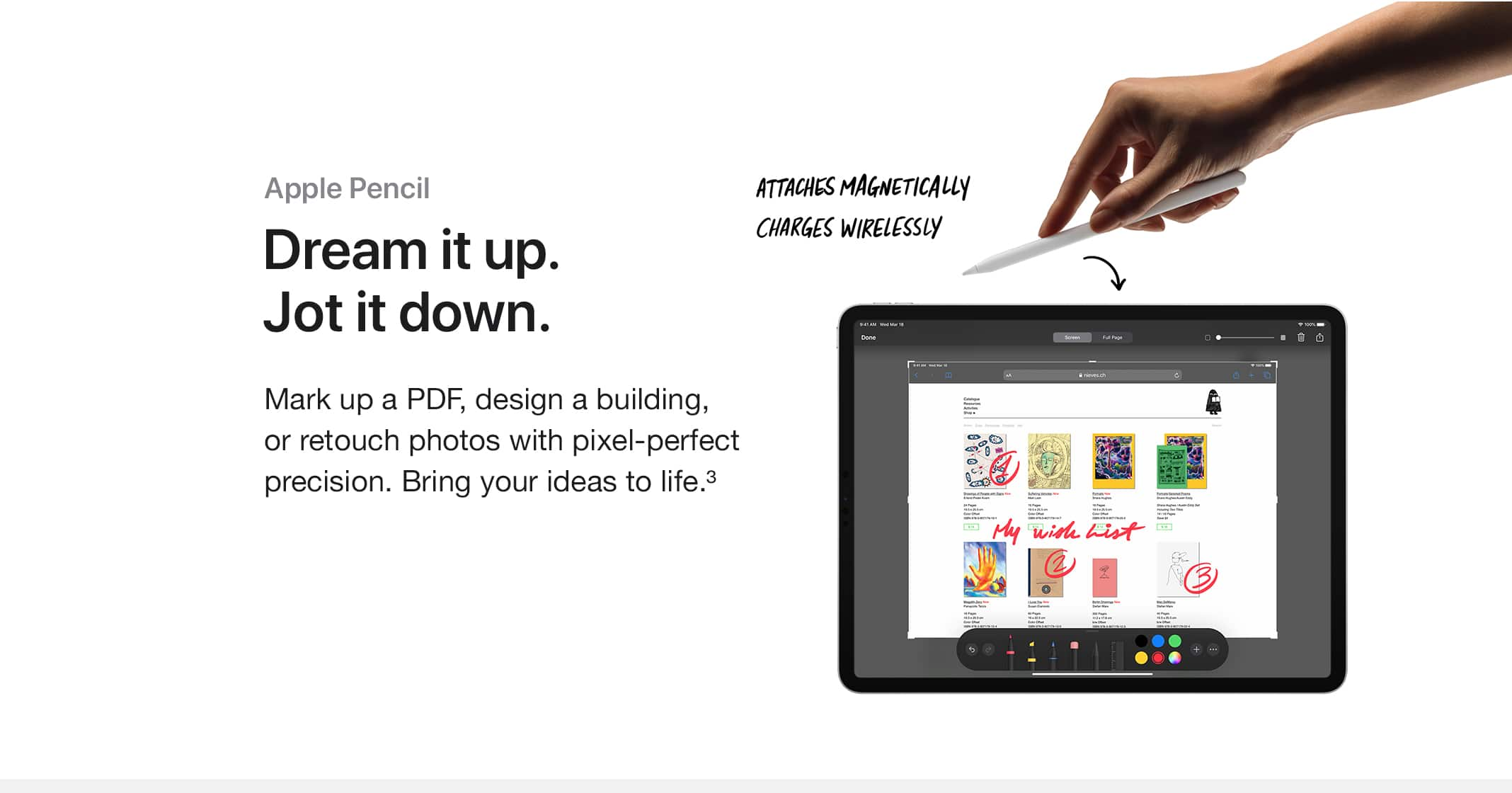 Apple Pencil. Dream it up. Jot it down. Mark up a PDF, design a building, or retouch photos with pixel-perfect precision. Bring your ideas to life.(3) ATTACHES MAGNETICALLY, CHARGES WIRELESSLY.