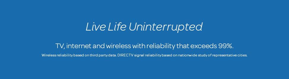 Live Life Uninterrupted. TV, internet and wireless with reliability that exceeds 99%. Wireless reliability based on third party data. DIRECTV signal reliability based on nationwide study of representative cities.